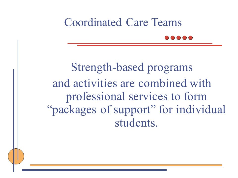 Coordinated Care Teams Strength-based programs and activities are combined with professional services to form packages of support for individual stude