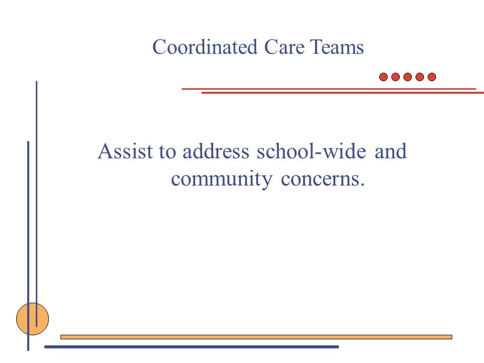 Coordinated Care Teams Assist to address school-wide and community concerns.