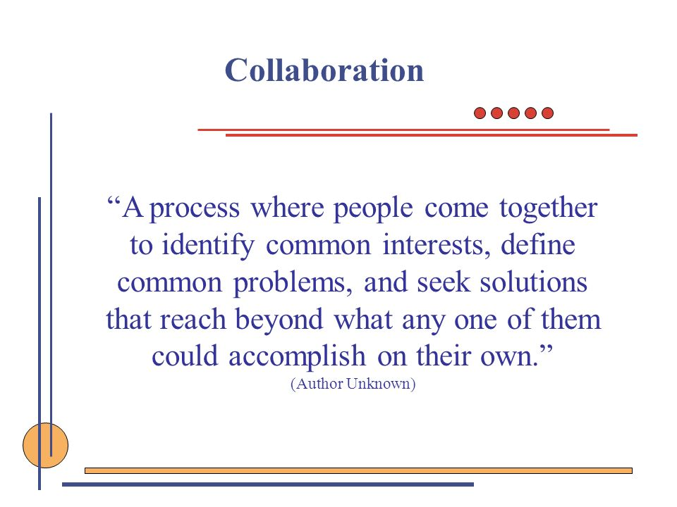 Collaboration A process where people come together to identify common interests, define common problems, and seek solutions that reach beyond what any