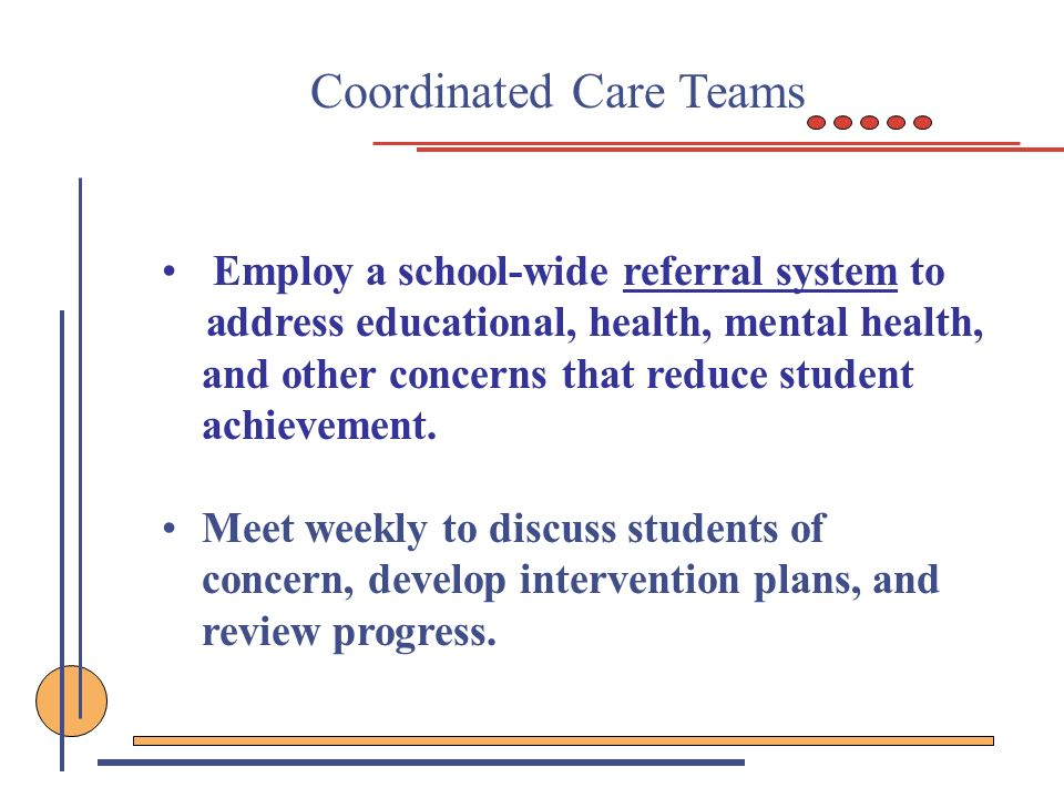 Coordinated Care Teams Employ a school-wide referral system to address educational, health, mental health, and other concerns that reduce student achi