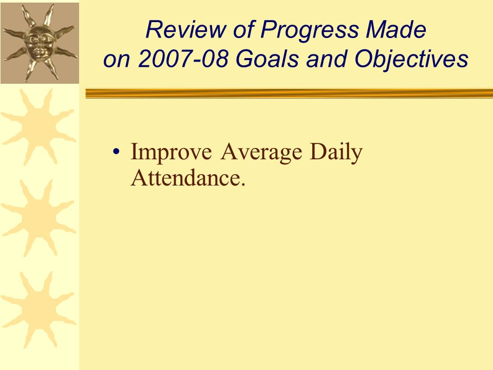 Review of Progress Made on 2007-08 Goals and Objectives Improve Average Daily Attendance.