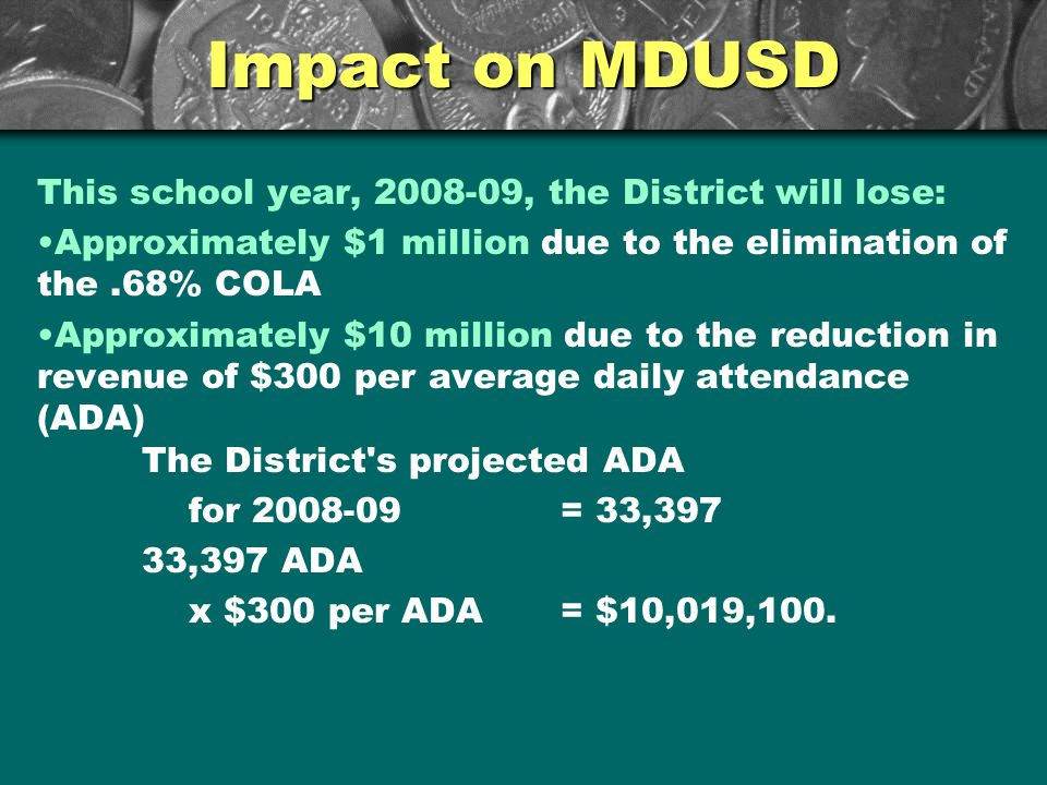 Impact on MDUSD This school year, 2008-09, the District will lose: Approximately $1 million due to the elimination of the.68% COLA Approximately $10 million due to the reduction in revenue of $300 per average daily attendance (ADA) The District s projected ADA for 2008-09= 33,397 33,397 ADA x $300 per ADA= $10,019,100.