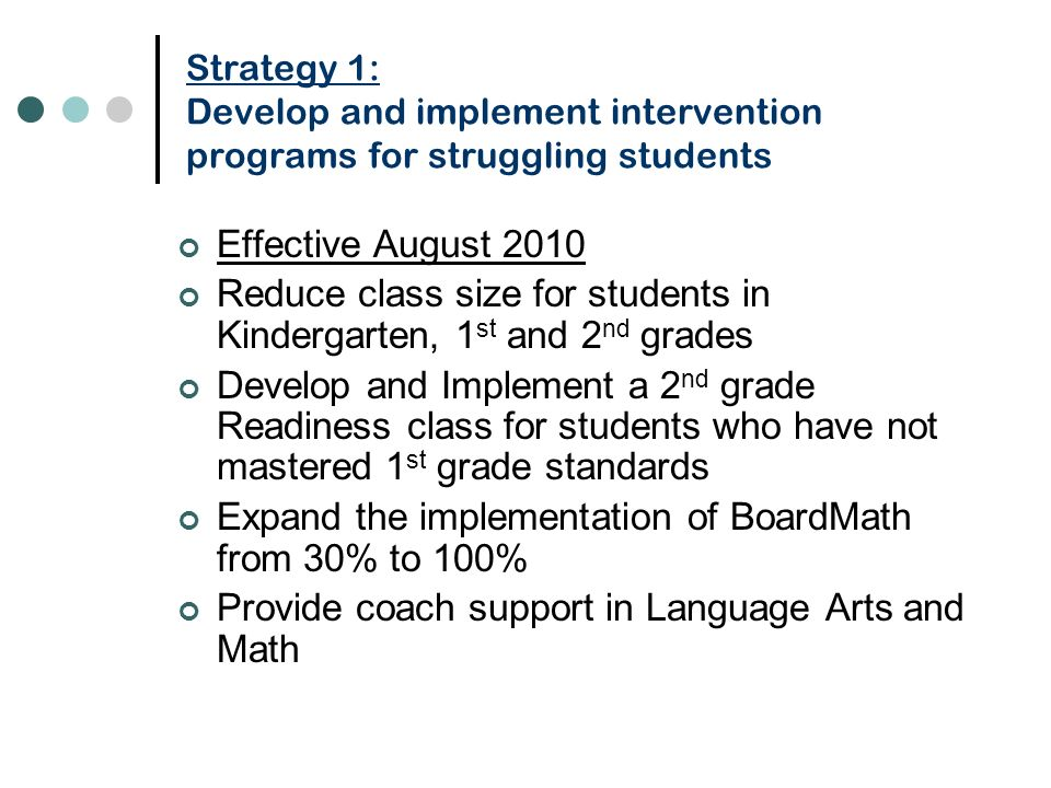 Strategy 1: Develop and implement intervention programs for struggling students Effective August 2010 Reduce class size for students in Kindergarten, 1 st and 2 nd grades Develop and Implement a 2 nd grade Readiness class for students who have not mastered 1 st grade standards Expand the implementation of BoardMath from 30% to 100% Provide coach support in Language Arts and Math