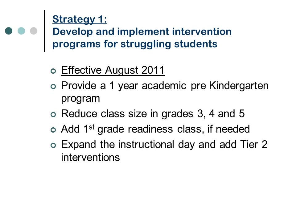 Strategy 1: Develop and implement intervention programs for struggling students Effective August 2011 Provide a 1 year academic pre Kindergarten program Reduce class size in grades 3, 4 and 5 Add 1 st grade readiness class, if needed Expand the instructional day and add Tier 2 interventions