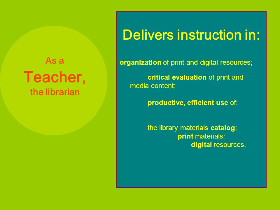 As a Teacher, the librarian Delivers instruction in: organization of print and digital resources; critical evaluation of print and media content; productive, efficient use of: the library materials catalog; print materials ; digital resources.