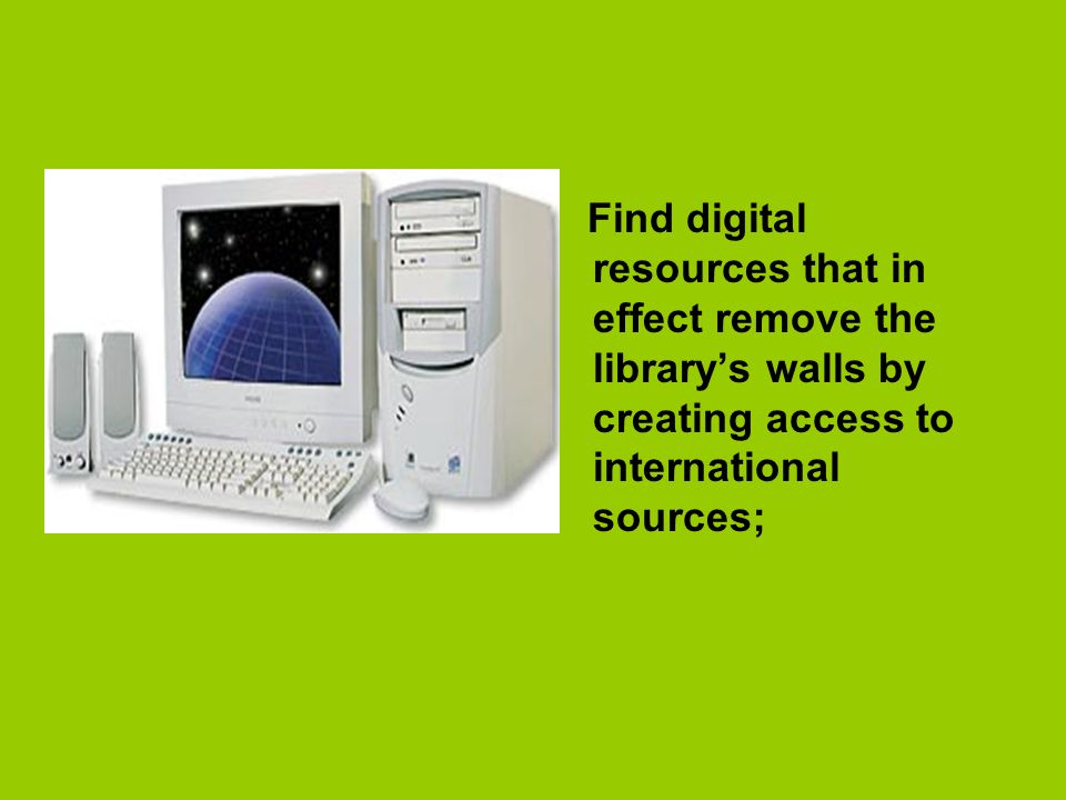 Find digital resources that in effect remove the librarys walls by creating access to international sources;