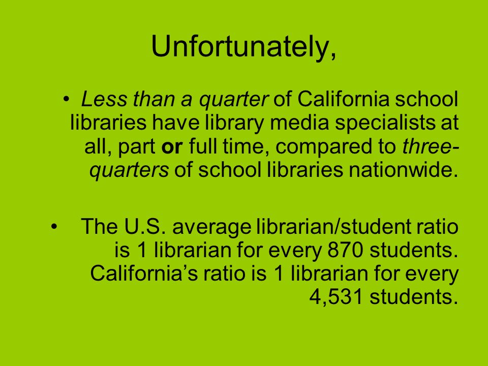 Unfortunately, Less than a quarter of California school libraries have library media specialists at all, part or full time, compared to three- quarters of school libraries nationwide.