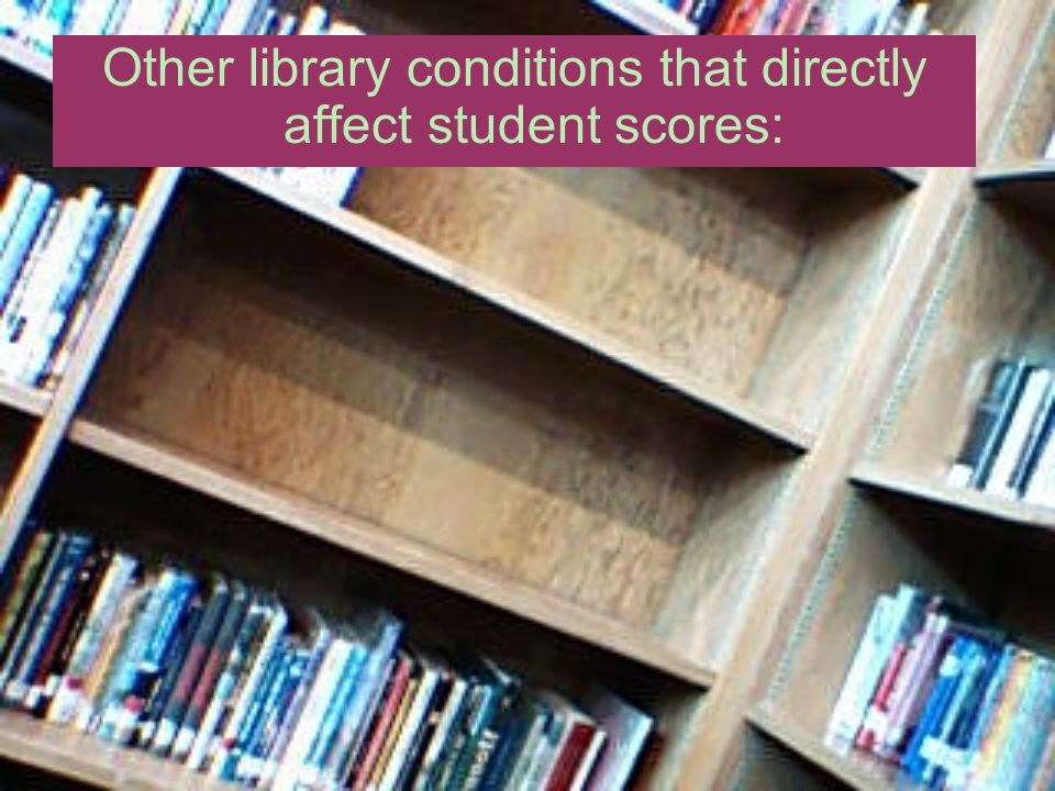Other library conditions that directly affect student scores: