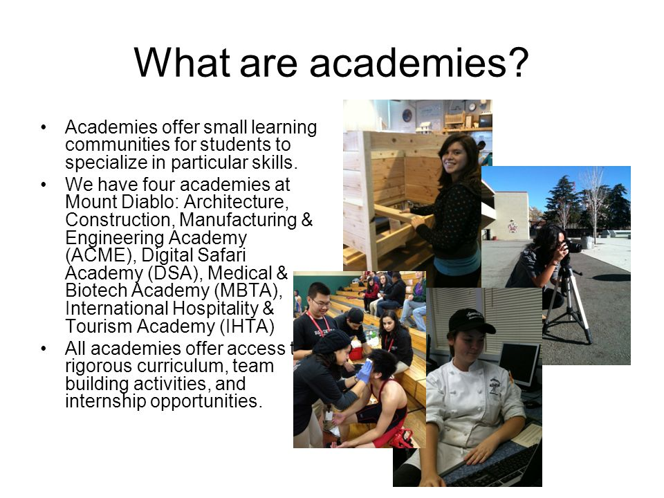 What are academies? Academies offer small learning communities for students to specialize in particular skills. We have four academies at Mount Diablo