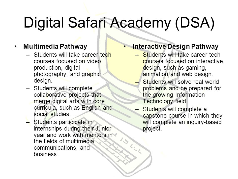 Digital Safari Academy (DSA) Multimedia Pathway –Students will take career tech courses focused on video production, digital photography, and graphic design.