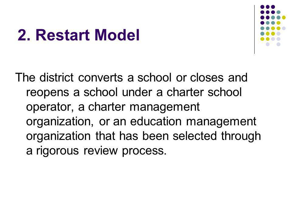 2. Restart Model The district converts a school or closes and reopens a school under a charter school operator, a charter management organization, or