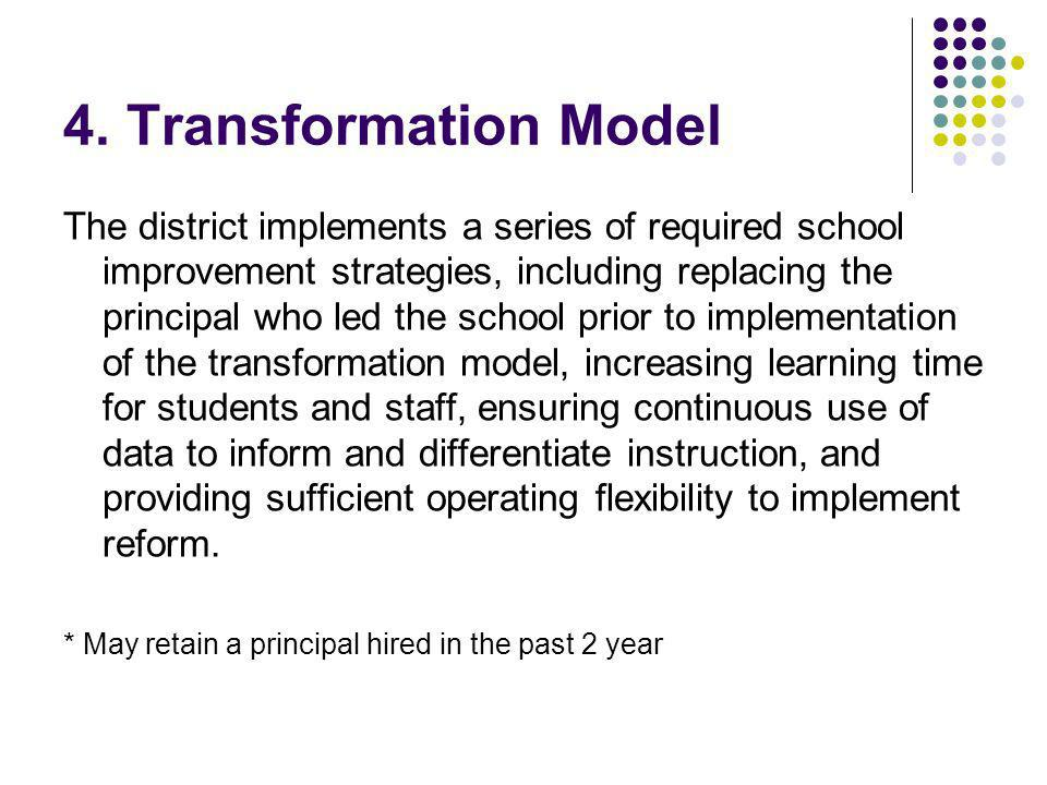 4. Transformation Model The district implements a series of required school improvement strategies, including replacing the principal who led the scho