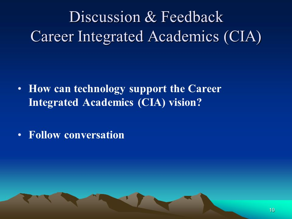 10 Discussion & Feedback Career Integrated Academics (CIA) How can technology support the Career Integrated Academics (CIA) vision.