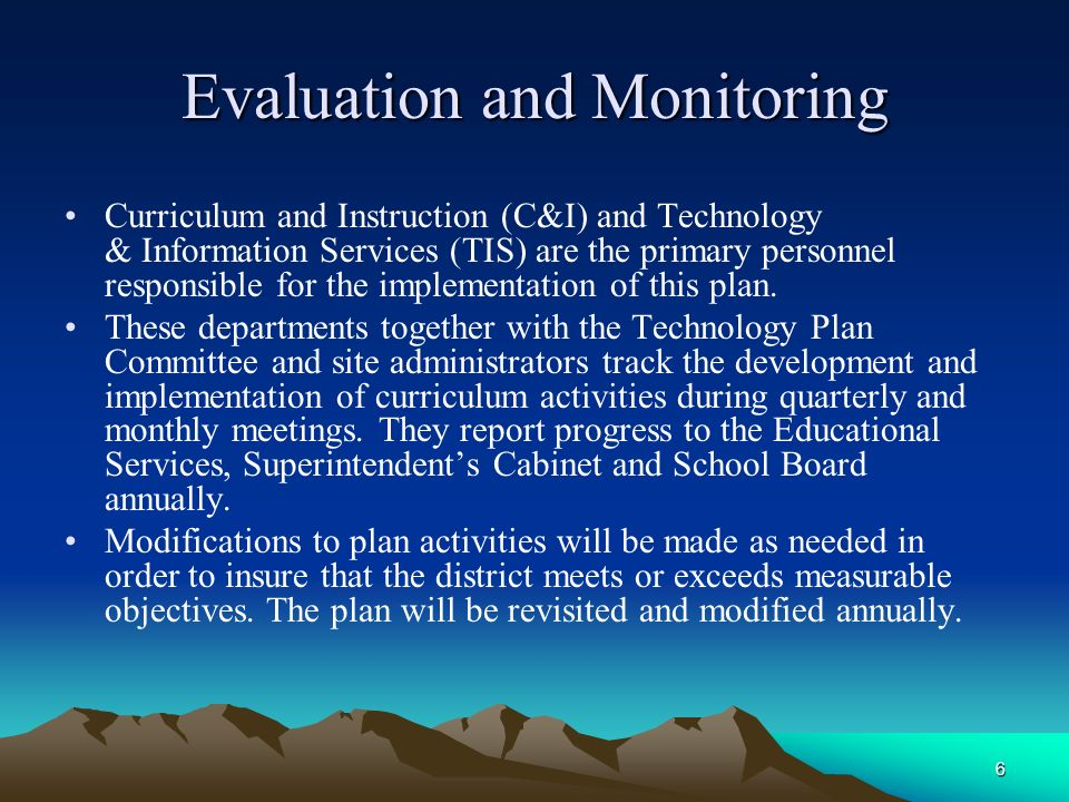 6 Evaluation and Monitoring Curriculum and Instruction (C&I) and Technology & Information Services (TIS) are the primary personnel responsible for the implementation of this plan.