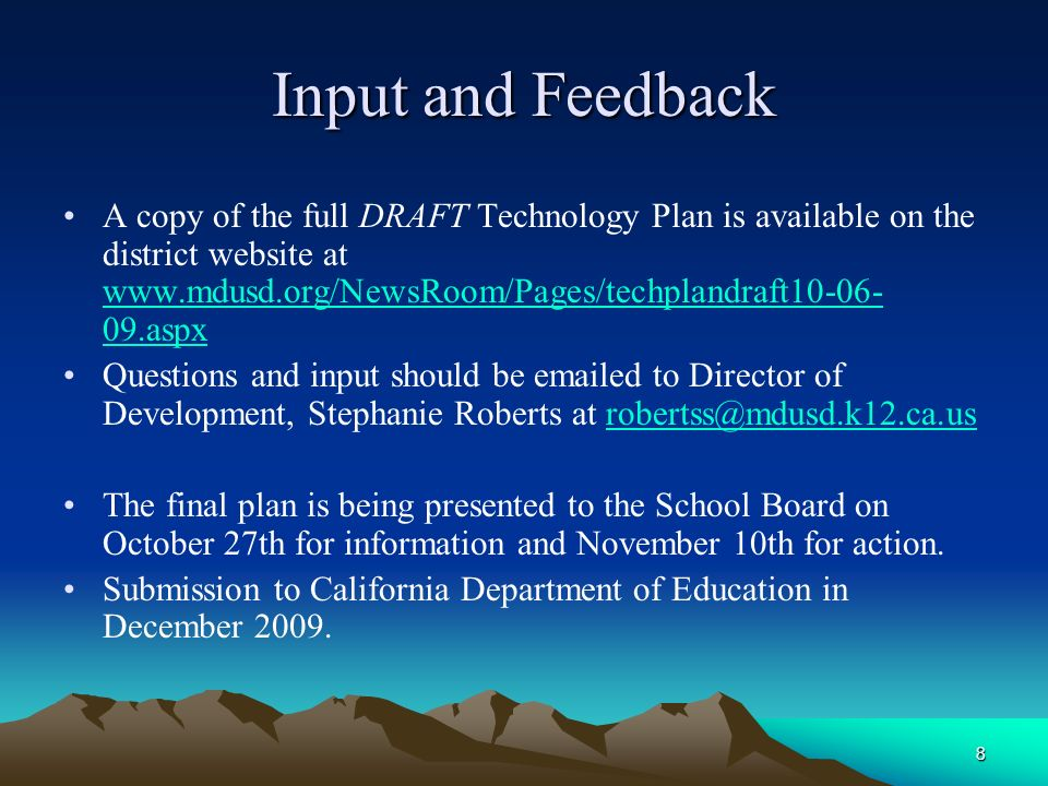 8 Input and Feedback A copy of the full DRAFT Technology Plan is available on the district website at www.mdusd.org/NewsRoom/Pages/techplandraft10-06- 09.aspx www.mdusd.org/NewsRoom/Pages/techplandraft10-06- 09.aspx Questions and input should be emailed to Director of Development, Stephanie Roberts at robertss@mdusd.k12.ca.usrobertss@mdusd.k12.ca.us The final plan is being presented to the School Board on October 27th for information and November 10th for action.