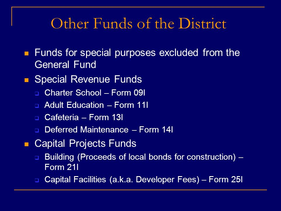 Other Funds of the District Funds for special purposes excluded from the General Fund Special Revenue Funds Charter School – Form 09I Adult Education – Form 11I Cafeteria – Form 13I Deferred Maintenance – Form 14I Capital Projects Funds Building (Proceeds of local bonds for construction) – Form 21I Capital Facilities (a.k.a.