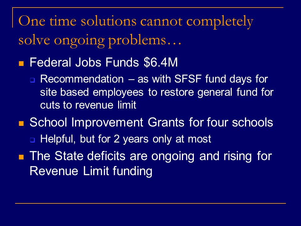 One time solutions cannot completely solve ongoing problems… Federal Jobs Funds $6.4M Recommendation – as with SFSF fund days for site based employees to restore general fund for cuts to revenue limit School Improvement Grants for four schools Helpful, but for 2 years only at most The State deficits are ongoing and rising for Revenue Limit funding