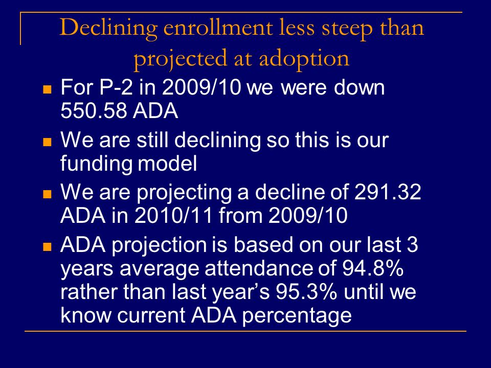 Declining enrollment less steep than projected at adoption For P-2 in 2009/10 we were down 550.58 ADA We are still declining so this is our funding model We are projecting a decline of 291.32 ADA in 2010/11 from 2009/10 ADA projection is based on our last 3 years average attendance of 94.8% rather than last years 95.3% until we know current ADA percentage