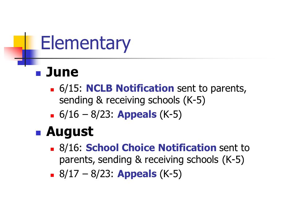 Elementary June 6/15: NCLB Notification sent to parents, sending & receiving schools (K-5) 6/16 – 8/23: Appeals (K-5) August 8/16: School Choice Notif
