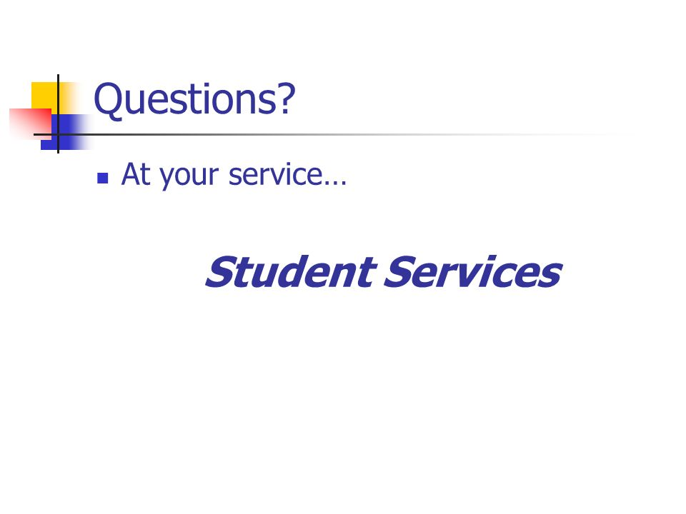 Questions? At your service… Student Services