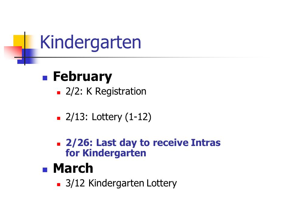 Kindergarten February 2/2: K Registration 2/13: Lottery (1-12) 2/26: Last day to receive Intras for Kindergarten March 3/12 Kindergarten Lottery