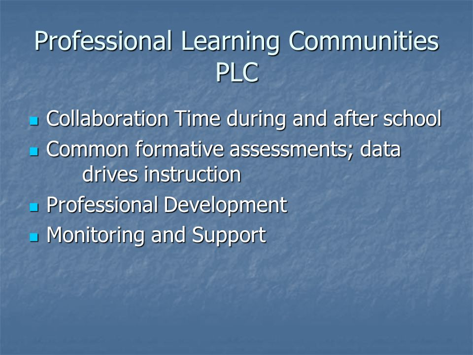 Professional Learning Communities PLC Collaboration Time during and after school Collaboration Time during and after school Common formative assessments; data drives instruction Common formative assessments; data drives instruction Professional Development Professional Development Monitoring and Support Monitoring and Support