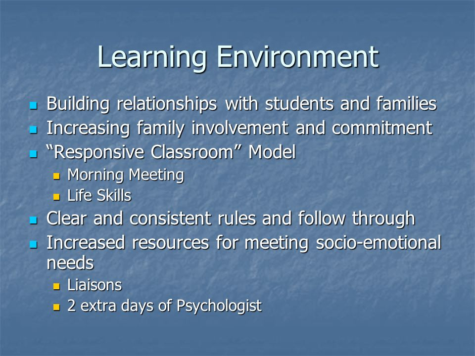 Learning Environment Building relationships with students and families Building relationships with students and families Increasing family involvement and commitment Increasing family involvement and commitment Responsive Classroom Model Responsive Classroom Model Morning Meeting Morning Meeting Life Skills Life Skills Clear and consistent rules and follow through Clear and consistent rules and follow through Increased resources for meeting socio-emotional needs Increased resources for meeting socio-emotional needs Liaisons Liaisons 2 extra days of Psychologist 2 extra days of Psychologist