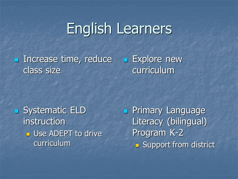 English Learners Increase time, reduce class size Increase time, reduce class size Systematic ELD instruction Systematic ELD instruction Use ADEPT to drive curriculum Use ADEPT to drive curriculum Explore new curriculum Explore new curriculum Primary Language Literacy (bilingual) Program K-2 Primary Language Literacy (bilingual) Program K-2 Support from district