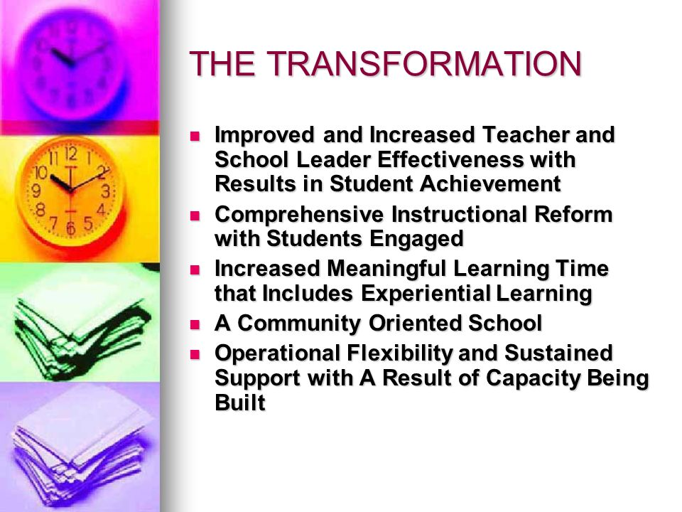 THE TRANSFORMATION Improved and Increased Teacher and School Leader Effectiveness with Results in Student Achievement Improved and Increased Teacher and School Leader Effectiveness with Results in Student Achievement Comprehensive Instructional Reform with Students Engaged Comprehensive Instructional Reform with Students Engaged Increased Meaningful Learning Time that Includes Experiential Learning Increased Meaningful Learning Time that Includes Experiential Learning A Community Oriented School A Community Oriented School Operational Flexibility and Sustained Support with A Result of Capacity Being Built Operational Flexibility and Sustained Support with A Result of Capacity Being Built