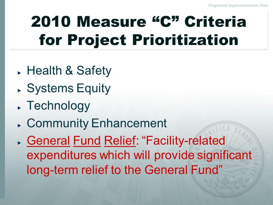 2010 Measure C Criteria for Project Prioritization Health & Safety Systems Equity Technology Community Enhancement General Fund Relief: Facility-related expenditures which will provide significant long-term relief to the General Fund