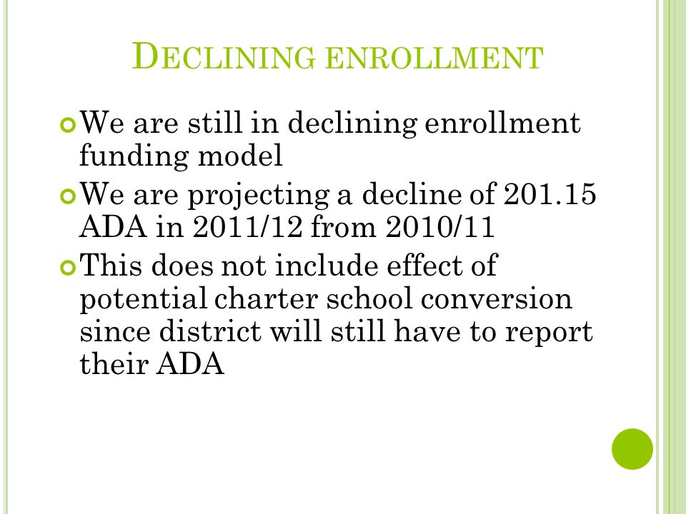 D ECLINING ENROLLMENT We are still in declining enrollment funding model We are projecting a decline of 201.15 ADA in 2011/12 from 2010/11 This does not include effect of potential charter school conversion since district will still have to report their ADA