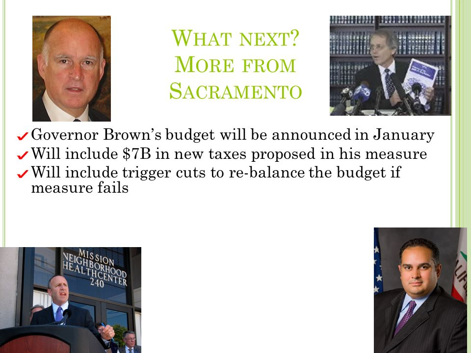 W HAT NEXT ? M ORE FROM S ACRAMENTO Governor Browns budget will be announced in January Will include $7B in new taxes proposed in his measure Will inc