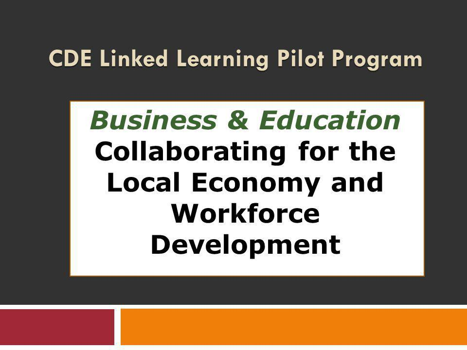 CDE Linked Learning Pilot Program Business & Education Collaborating for the Local Economy and Workforce Development