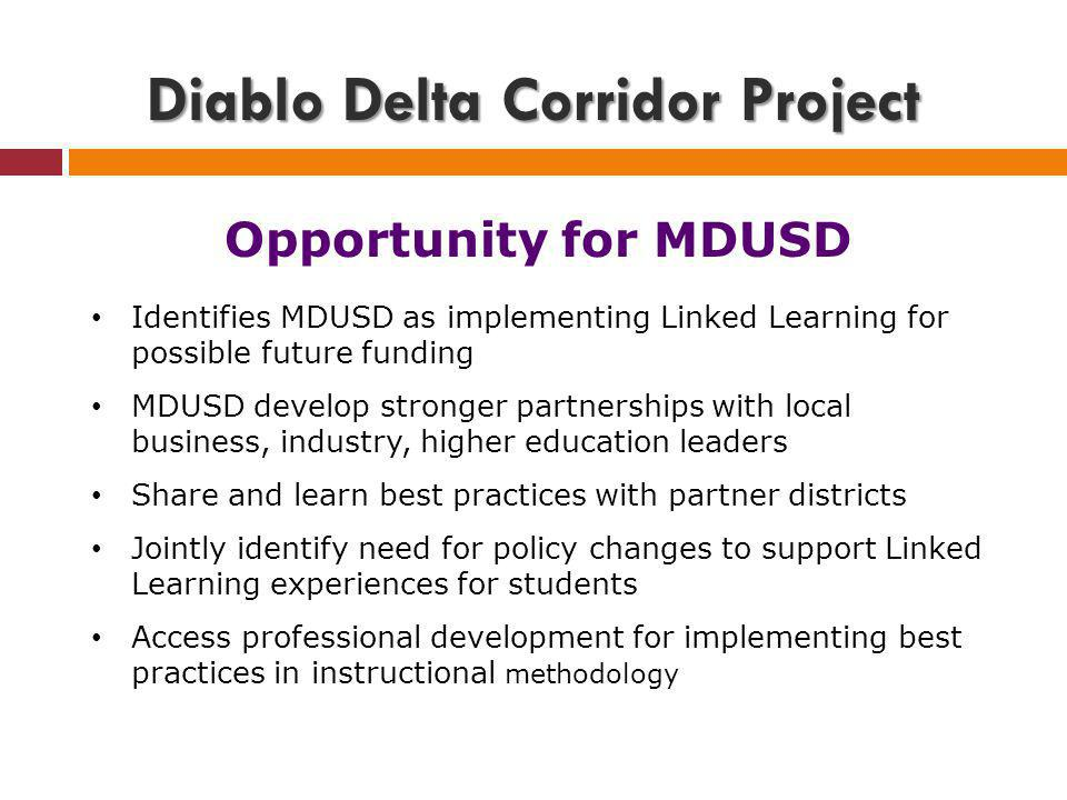 Diablo Delta Corridor Project Opportunity for MDUSD Identifies MDUSD as implementing Linked Learning for possible future funding MDUSD develop stronger partnerships with local business, industry, higher education leaders Share and learn best practices with partner districts Jointly identify need for policy changes to support Linked Learning experiences for students Access professional development for implementing best practices in instructional methodology