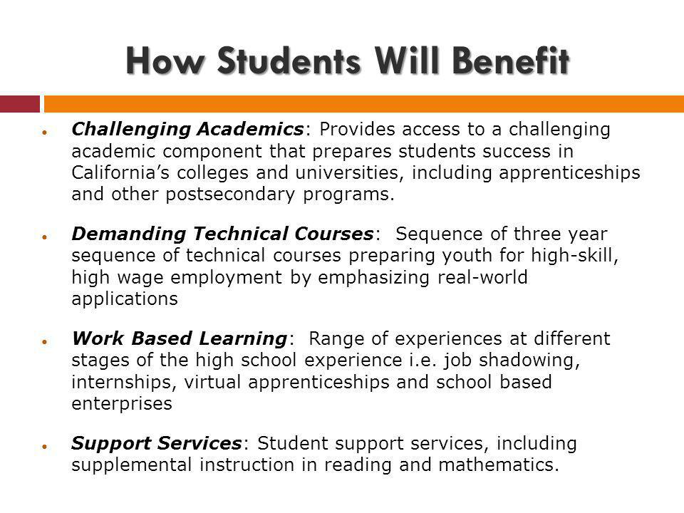 How Students Will Benefit Challenging Academics: Provides access to a challenging academic component that prepares students success in Californias colleges and universities, including apprenticeships and other postsecondary programs.