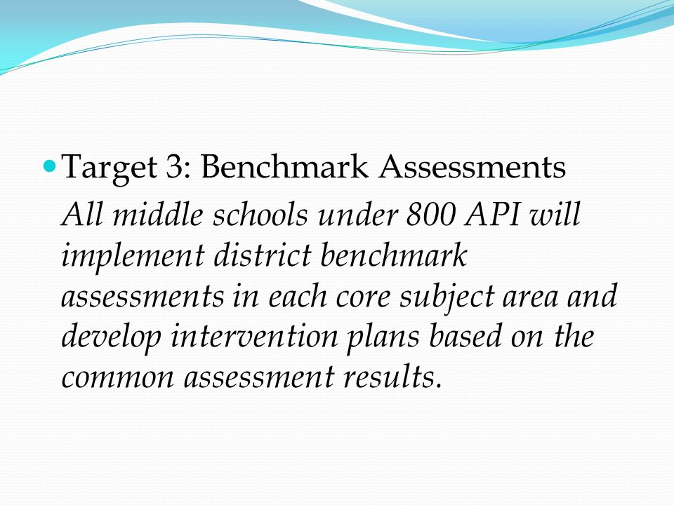 Target 3: Benchmark Assessments All middle schools under 800 API will implement district benchmark assessments in each core subject area and develop i