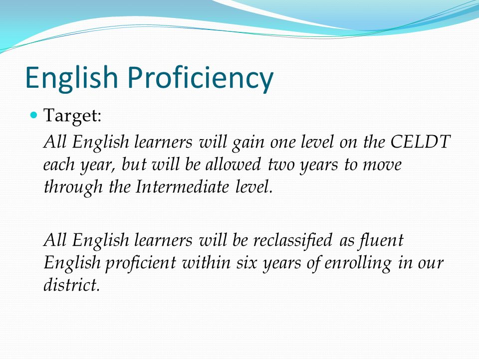 English Proficiency Target: All English learners will gain one level on the CELDT each year, but will be allowed two years to move through the Interme