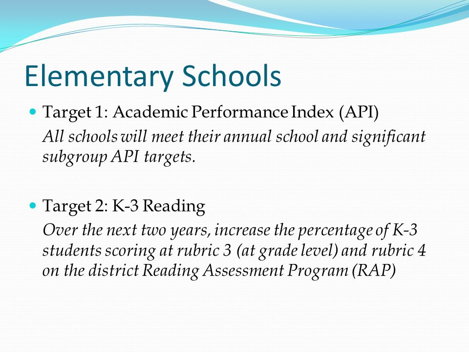 Elementary Schools Target 1: Academic Performance Index (API) All schools will meet their annual school and significant subgroup API targets. Target 2