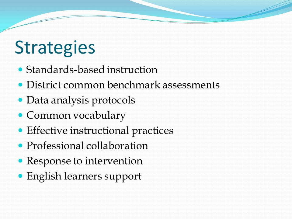 Strategies Standards-based instruction District common benchmark assessments Data analysis protocols Common vocabulary Effective instructional practic