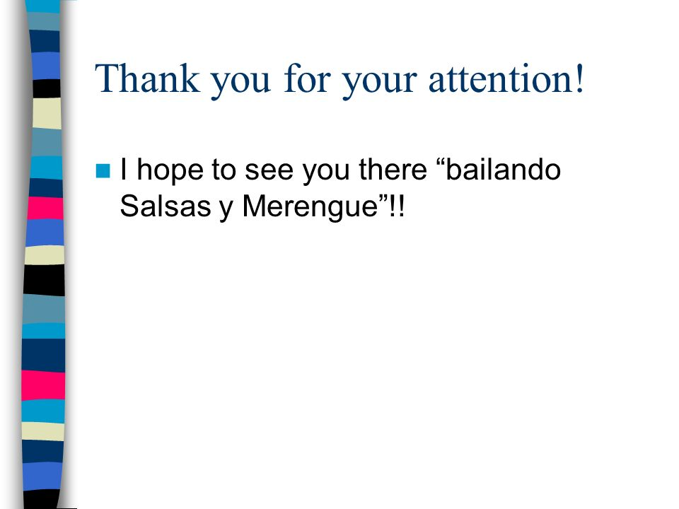 Thank you for your attention! I hope to see you there bailando Salsas y Merengue!!