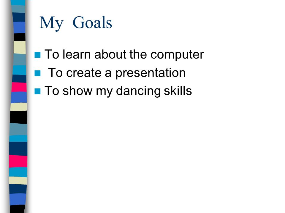 My Goals To learn about the computer To create a presentation To show my dancing skills
