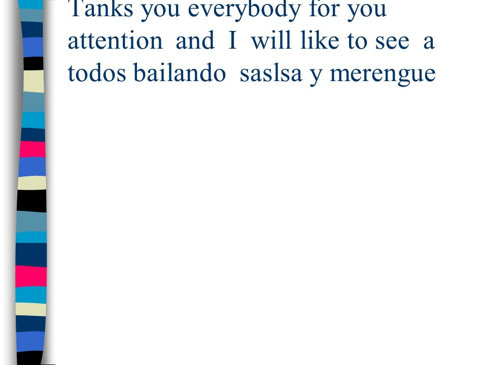 Tanks you everybody for you attention and I will like to see a todos bailando saslsa y merengue