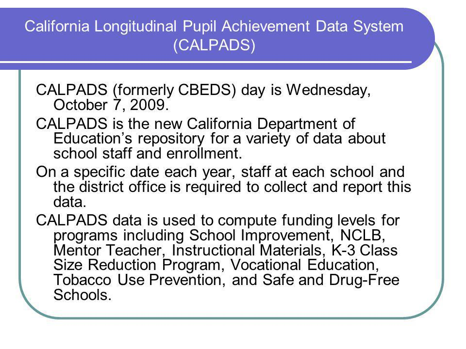 California Longitudinal Pupil Achievement Data System (CALPADS) CALPADS (formerly CBEDS) day is Wednesday, October 7, 2009.