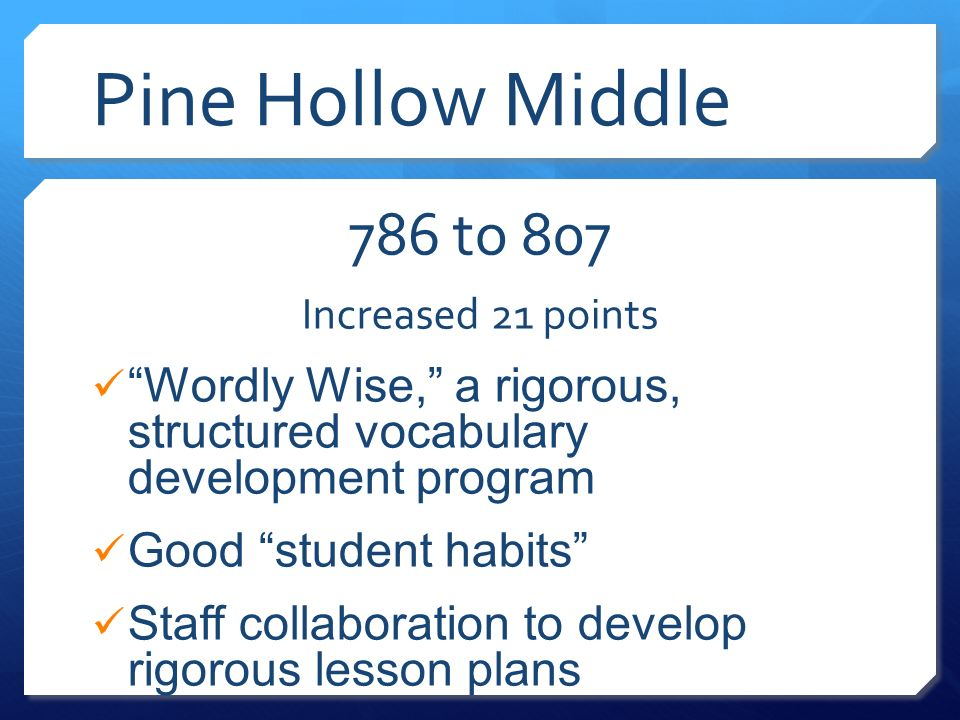 Pine Hollow Middle 786 to 807 Increased 21 points Wordly Wise, a rigorous, structured vocabulary development program Good student habits Staff collaboration to develop rigorous lesson plans