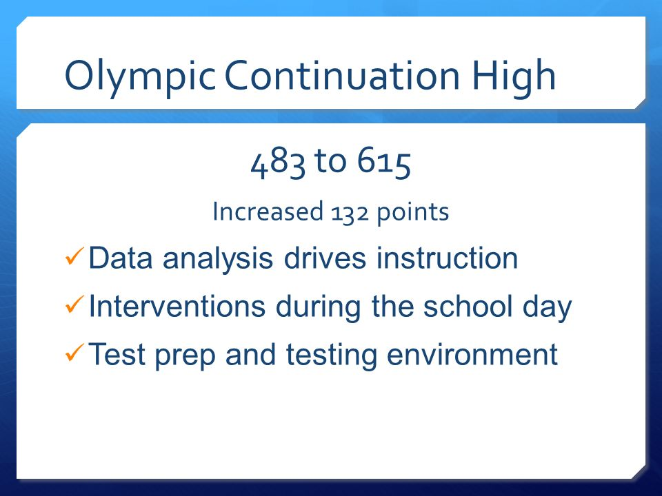 Olympic Continuation High 483 to 615 Increased 132 points Data analysis drives instruction Interventions during the school day Test prep and testing e
