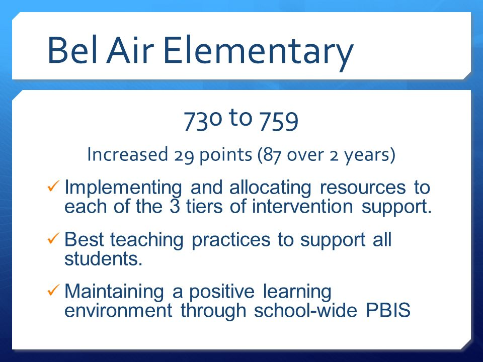 Bel Air Elementary 730 to 759 Increased 29 points (87 over 2 years) Implementing and allocating resources to each of the 3 tiers of intervention support.