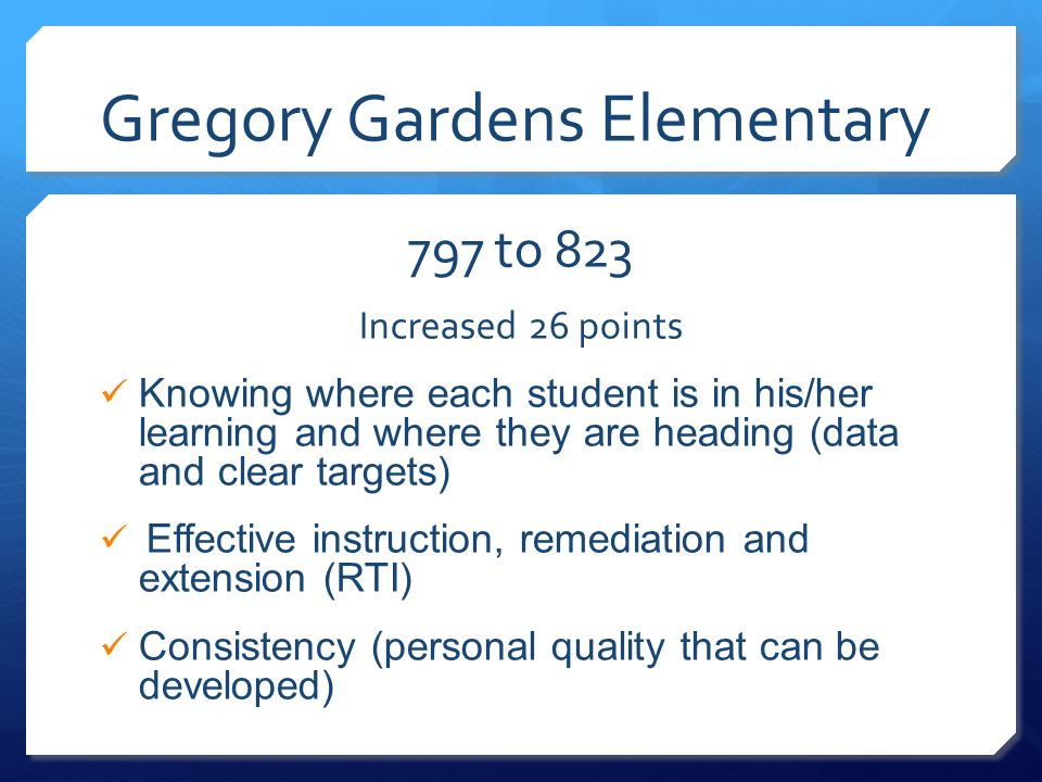 Gregory Gardens Elementary 797 to 823 Increased 26 points Knowing where each student is in his/her learning and where they are heading (data and clear
