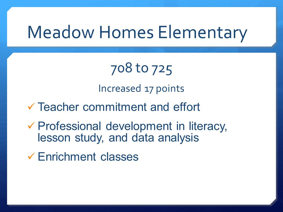 Meadow Homes Elementary 708 to 725 Increased 17 points Teacher commitment and effort Professional development in literacy, lesson study, and data anal