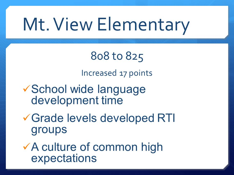 Mt. View Elementary 808 to 825 Increased 17 points School wide language development time Grade levels developed RTI groups A culture of common high ex