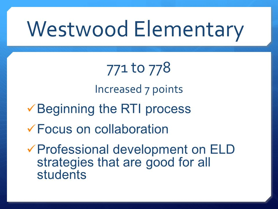 Westwood Elementary 771 to 778 Increased 7 points Beginning the RTI process Focus on collaboration Professional development on ELD strategies that are good for all students